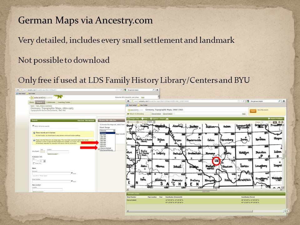 German Maps via Ancestry.com Very detailed, includes every small settlement and landmark Not possible to download Only free if used at LDS Family History Library/Centers and BYU 36