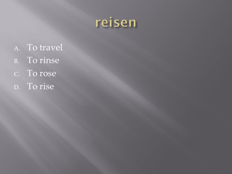 A. To travel B. To rinse C. To rose D. To rise