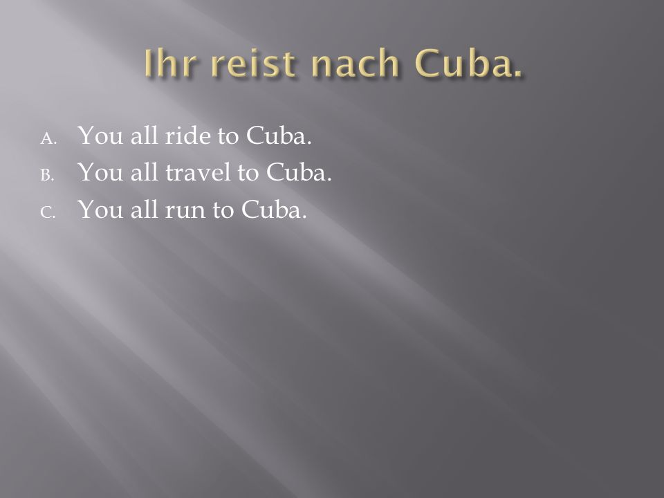 A. You all ride to Cuba. B. You all travel to Cuba. C. You all run to Cuba.