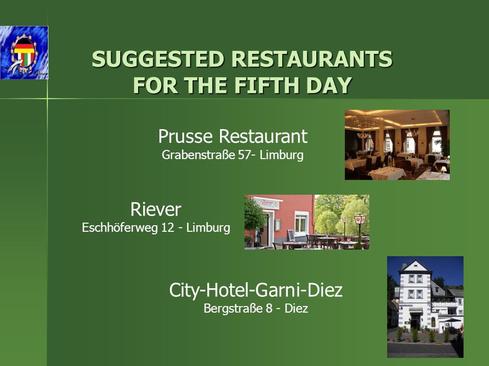 SUGGESTED RESTAURANTS FOR THE FIFTH DAY Prusse Restaurant Grabenstraße 57- Limburg Riever Eschhöferweg 12 - Limburg City-Hotel-Garni-Diez Bergstraße 8 - Diez