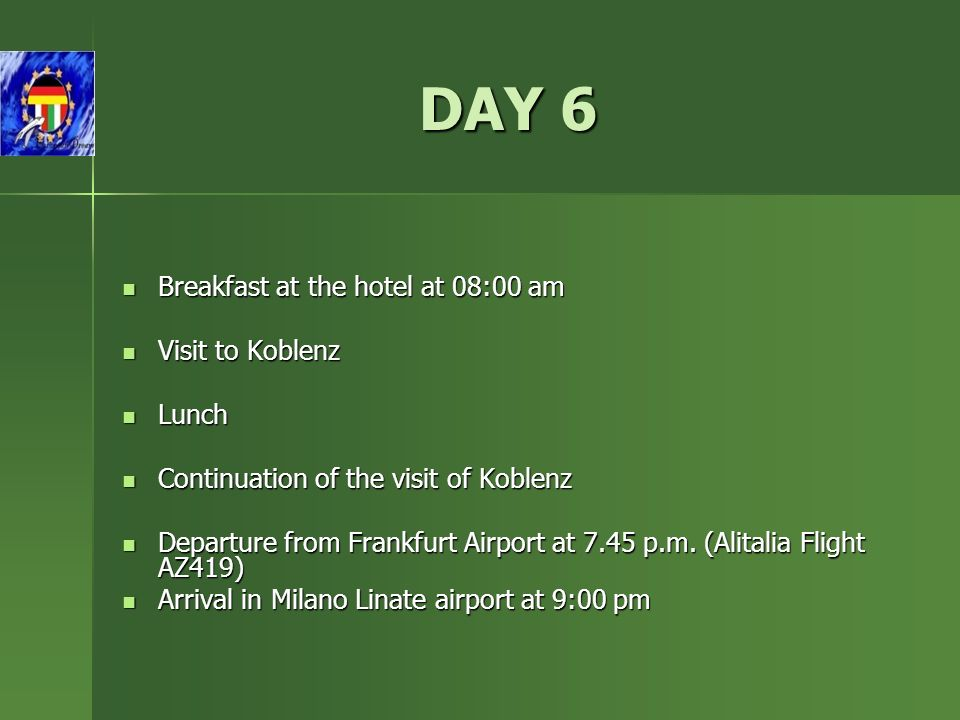 DAY 6 Breakfast at the hotel at 08:00 am Breakfast at the hotel at 08:00 am Visit to Koblenz Visit to Koblenz Lunch Lunch Continuation of the visit of Koblenz Continuation of the visit of Koblenz Departure from Frankfurt Airport at 7.45 p.m.