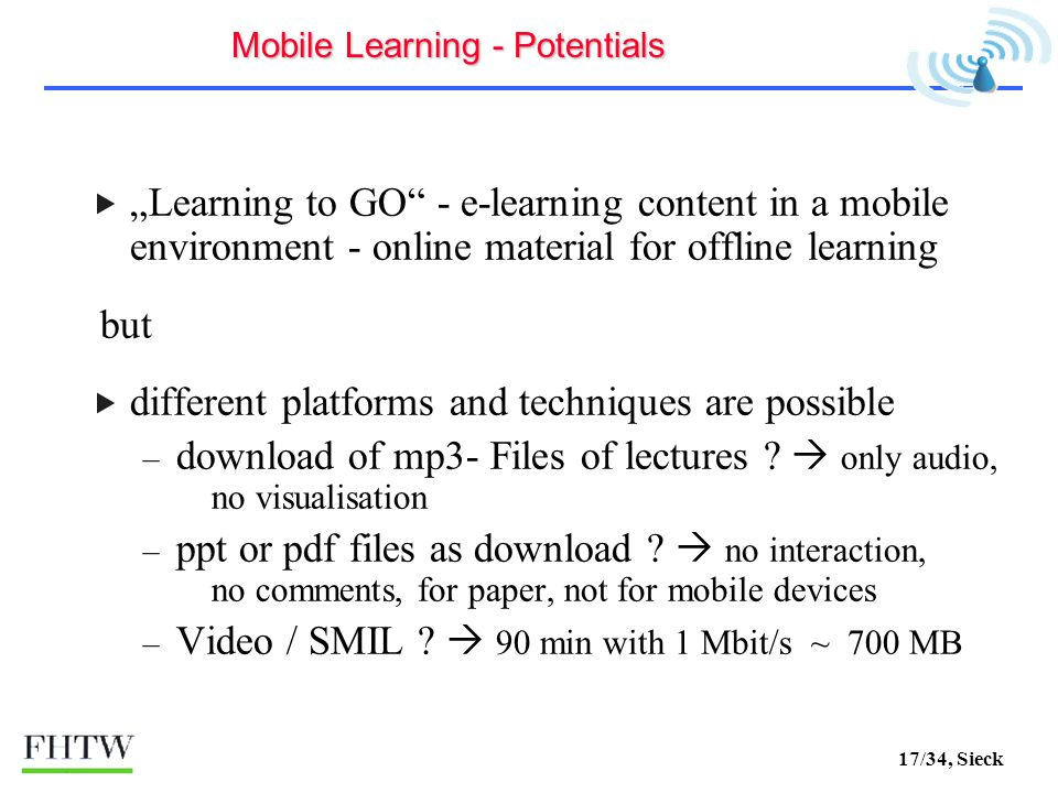 17/34, Sieck Learning to GO - e-learning content in a mobile environment - online material for offline learning but different platforms and techniques are possible – download of mp3- Files of lectures .