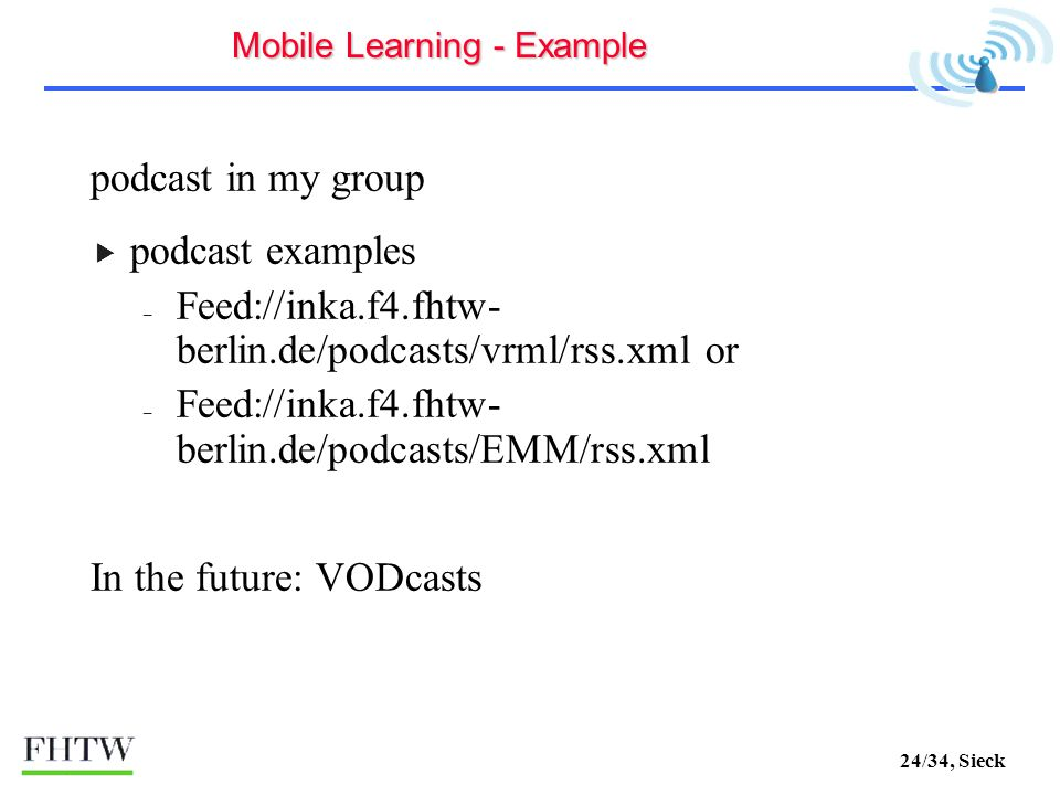 24/34, Sieck podcast in my group podcast examples – Feed://inka.f4.fhtw- berlin.de/podcasts/vrml/rss.xml or – Feed://inka.f4.fhtw- berlin.de/podcasts/EMM/rss.xml In the future: VODcasts Mobile Learning - Example