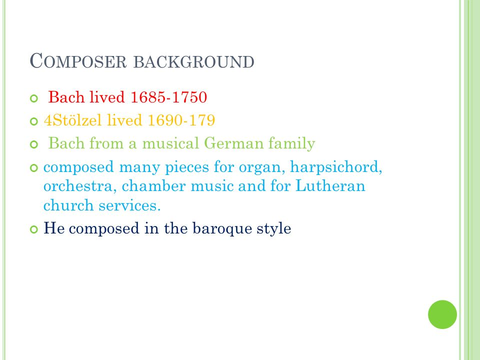 C OMPOSER BACKGROUND Bach lived 1685-1750 4Stölzel lived 1690-179 Bach from a musical German family composed many pieces for organ, harpsichord, orchestra, chamber music and for Lutheran church services.