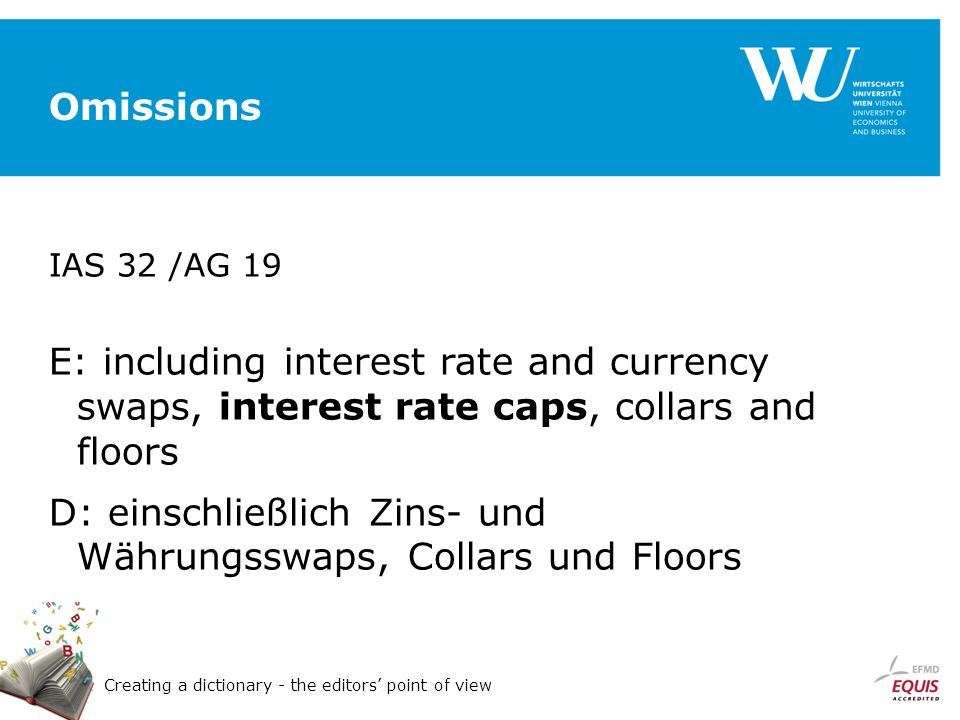 Creating a dictionary - the editors point of view Omissions IAS 32 /AG 19 E: including interest rate and currency swaps, interest rate caps, collars and floors D: einschließlich Zins- und Währungsswaps, Collars und Floors