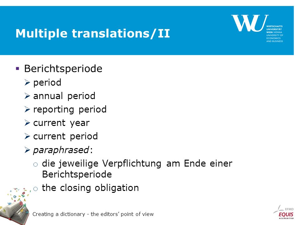 Creating a dictionary - the editors point of view Multiple translations/II Berichtsperiode period annual period reporting period current year current period paraphrased: o die jeweilige Verpflichtung am Ende einer Berichtsperiode o the closing obligation