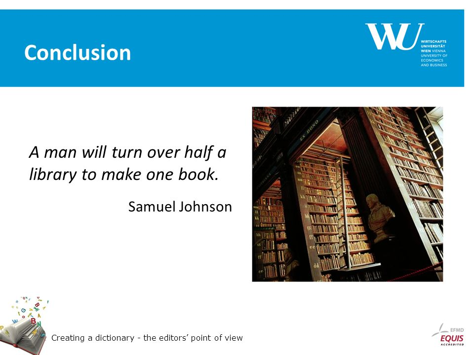 Creating a dictionary - the editors point of view Conclusion A man will turn over half a library to make one book.