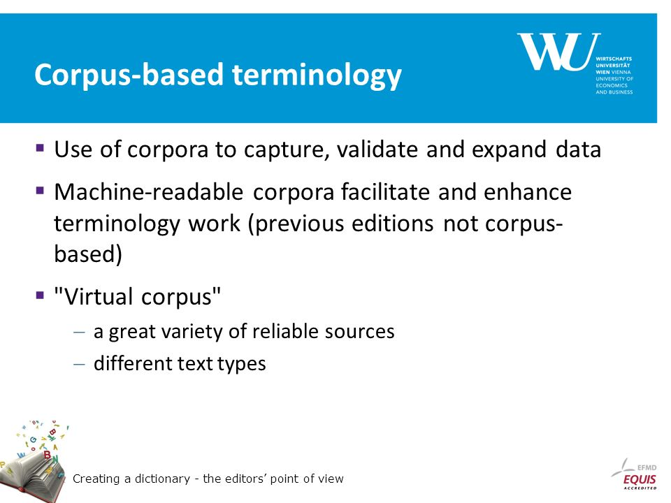 Creating a dictionary - the editors point of view Corpus-based terminology Use of corpora to capture, validate and expand data Machine-readable corpora facilitate and enhance terminology work (previous editions not corpus- based) Virtual corpus a great variety of reliable sources different text types