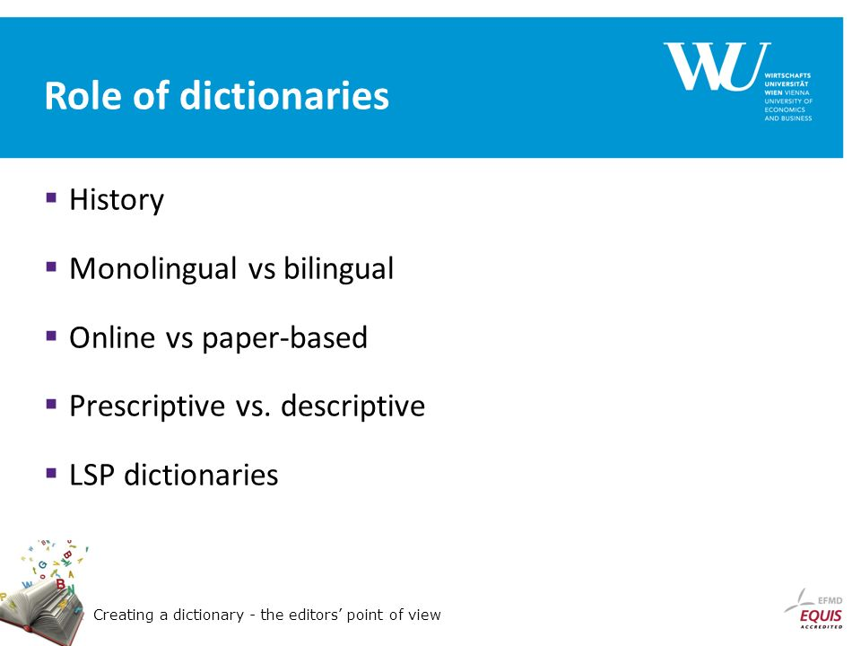 Creating a dictionary - the editors point of view Role of dictionaries History Monolingual vs bilingual Online vs paper-based Prescriptive vs.