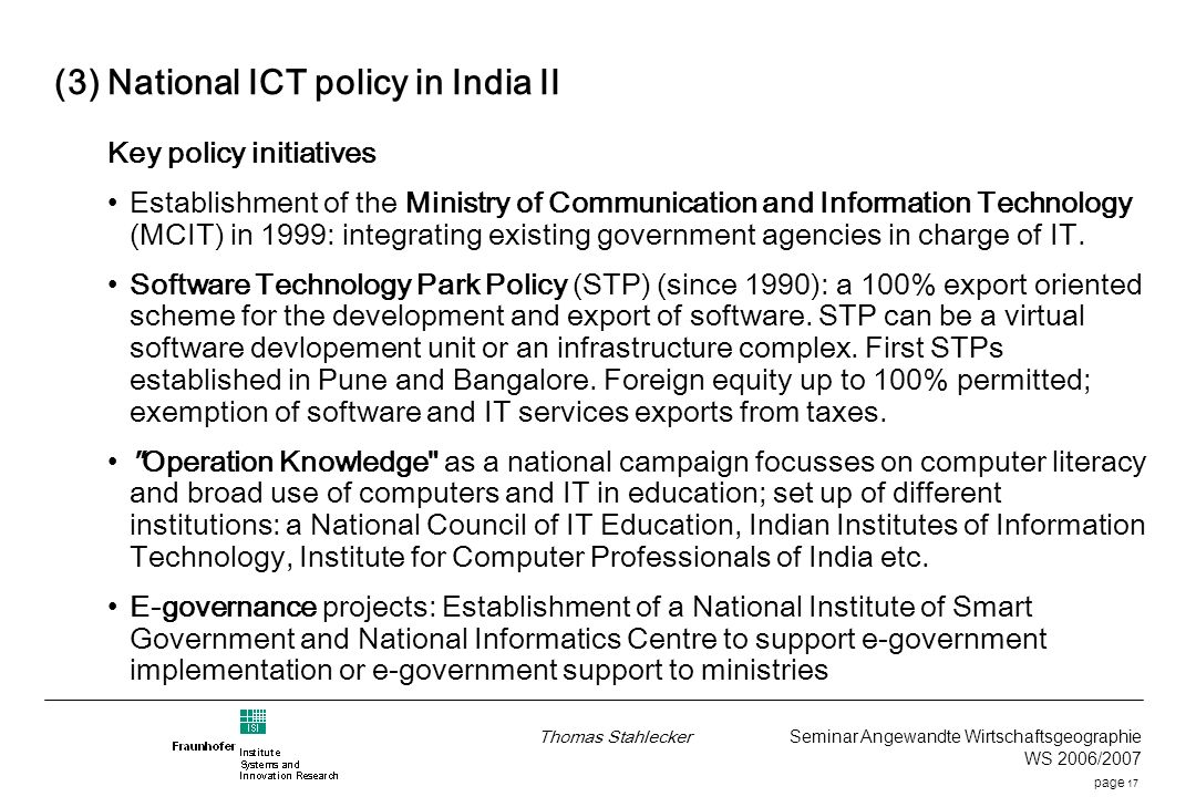 page 17 Thomas Stahlecker Seminar Angewandte Wirtschaftsgeographie WS 2006/2007 (3) National ICT policy in India II Key policy initiatives Establishment of the Ministry of Communication and Information Technology (MCIT) in 1999: integrating existing government agencies in charge of IT.