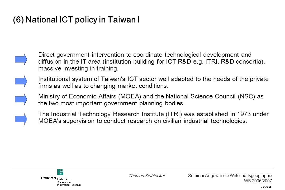 page 25 Thomas Stahlecker Seminar Angewandte Wirtschaftsgeographie WS 2006/2007 (6) National ICT policy in Taiwan I Direct government intervention to coordinate technological development and diffusion in the IT area (institution building for ICT R&D e.g.