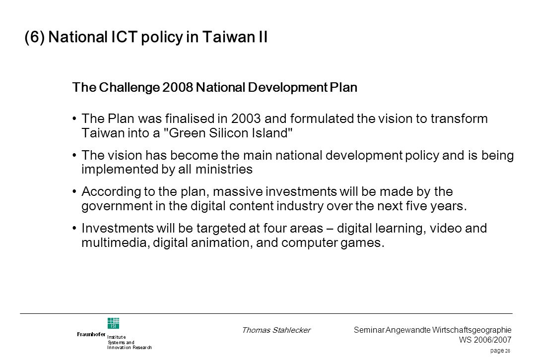 page 26 Thomas Stahlecker Seminar Angewandte Wirtschaftsgeographie WS 2006/2007 (6) National ICT policy in Taiwan II The Challenge 2008 National Development Plan The Plan was finalised in 2003 and formulated the vision to transform Taiwan into a Green Silicon Island The vision has become the main national development policy and is being implemented by all ministries According to the plan, massive investments will be made by the government in the digital content industry over the next five years.