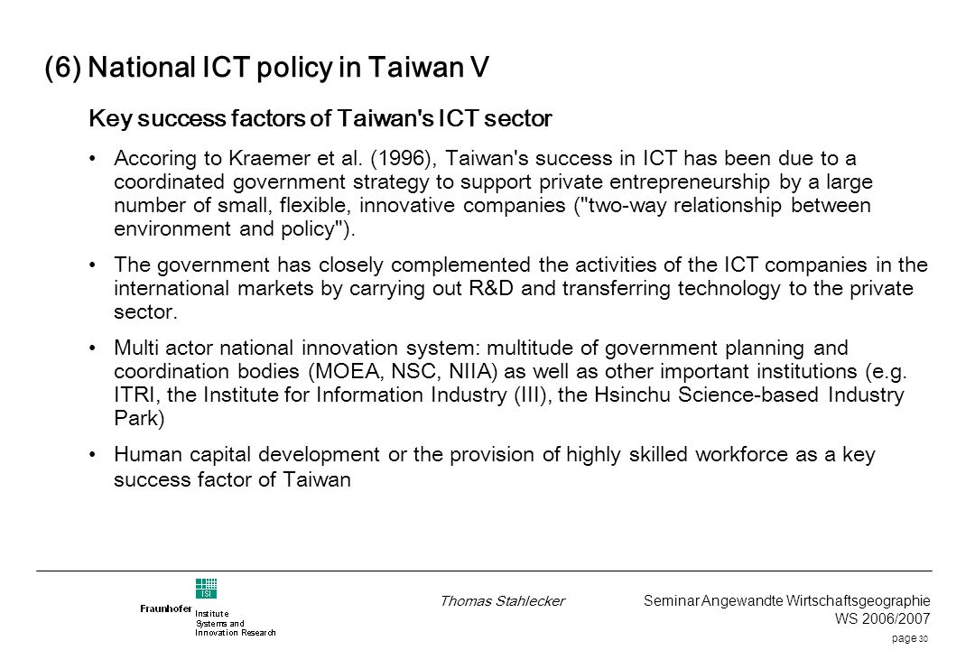 page 30 Thomas Stahlecker Seminar Angewandte Wirtschaftsgeographie WS 2006/2007 (6) National ICT policy in Taiwan V Key success factors of Taiwan s ICT sector Accoring to Kraemer et al.