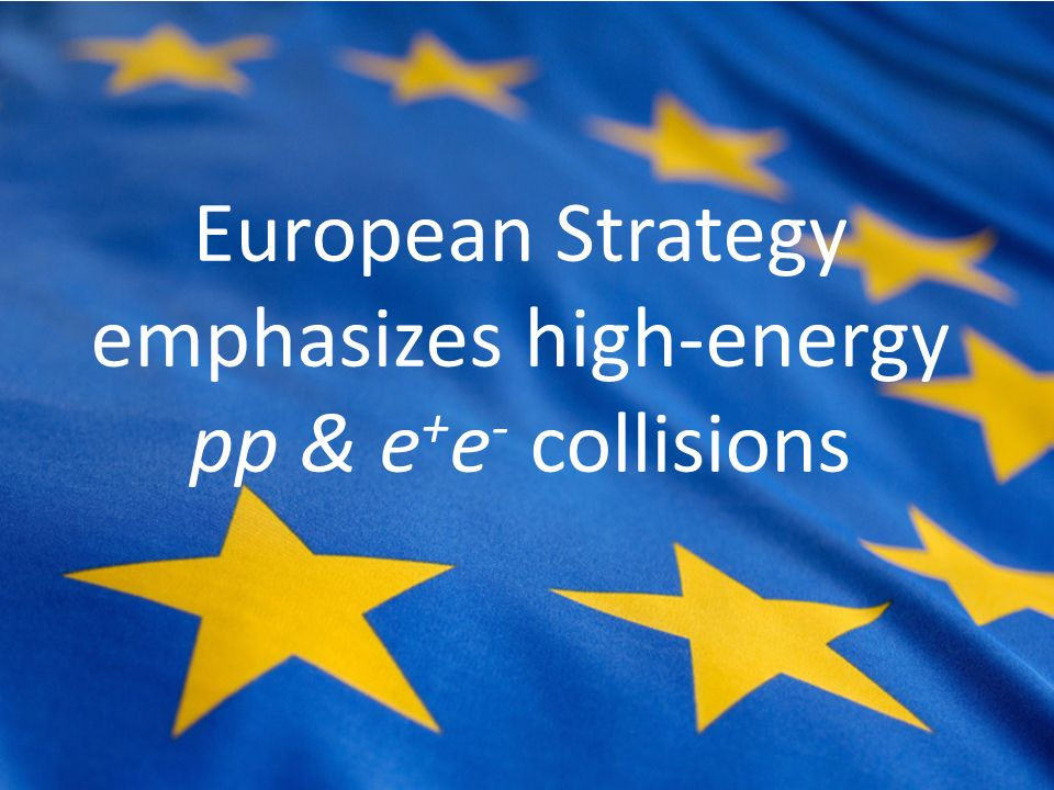 European Strategy emphasizes high-energy pp & e + e - collisions