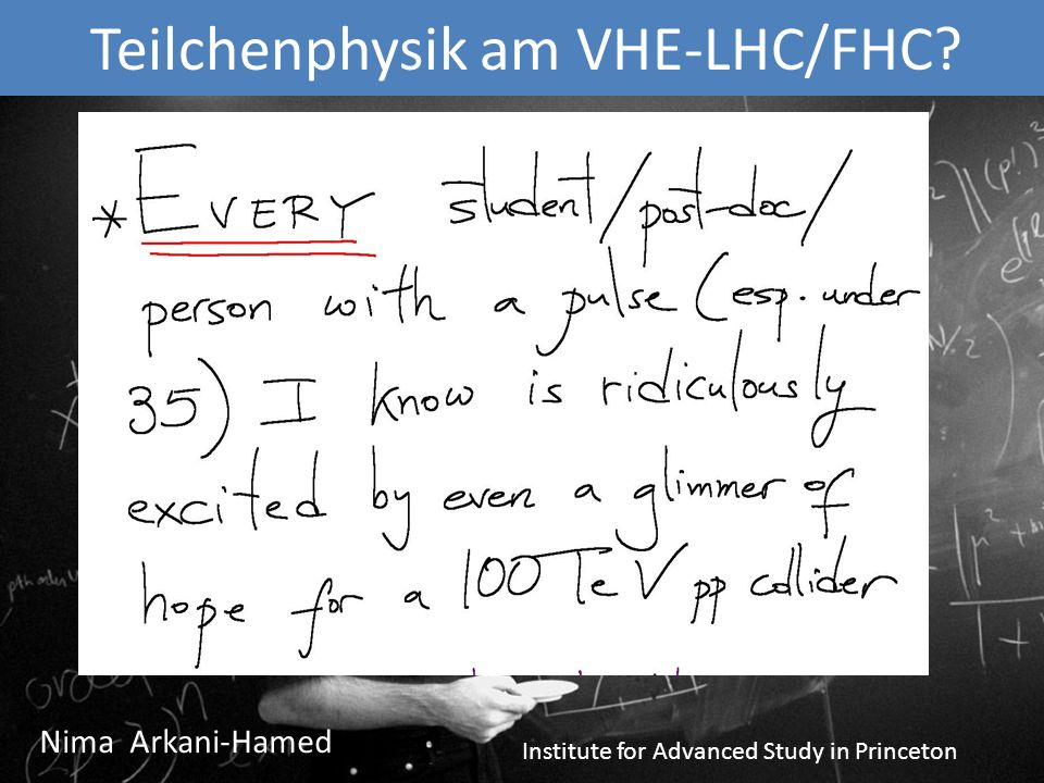 Teilchenphysik am VHE-LHC/FHC Nima Arkani-Hamed Institute for Advanced Study in Princeton