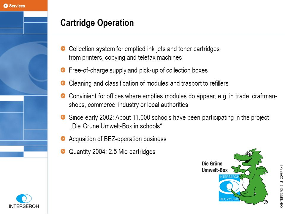 Cartridge Operation Collection system for emptied ink jets and toner cartridges from printers, copying and telefax machines Free-of-charge supply and pick-up of collection boxes Cleaning and classification of modules and trasport to refillers Convinient for offices where empties modules do appear, e.g.