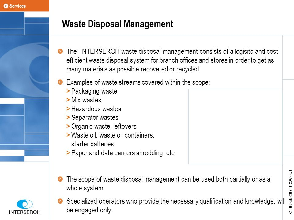 Waste Disposal Management The INTERSEROH waste disposal management consists of a logisitc and cost- efficient waste disposal system for branch offices and stores in order to get as many materials as possible recovered or recycled.