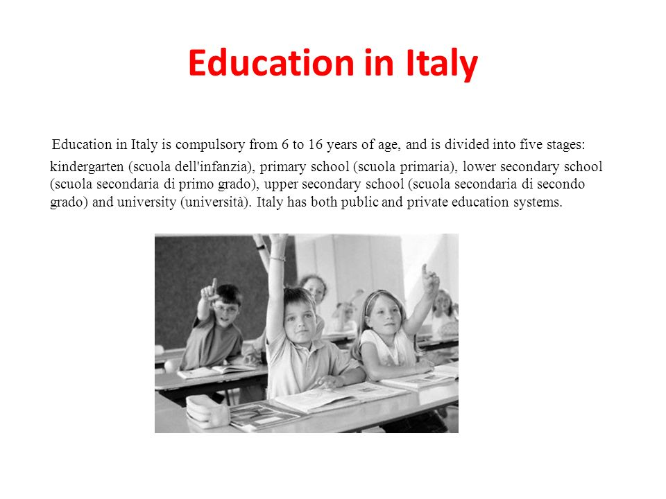 Education in Italy Education in Italy is compulsory from 6 to 16 years of age, and is divided into five stages: kindergarten (scuola dell infanzia), primary school (scuola primaria), lower secondary school (scuola secondaria di primo grado), upper secondary school (scuola secondaria di secondo grado) and university (università).