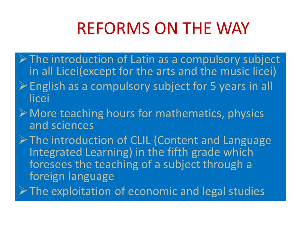 REFORMS ON THE WAY The introduction of Latin as a compulsory subject in all Licei(except for the arts and the music licei) English as a compulsory subject for 5 years in all licei More teaching hours for mathematics, physics and sciences The introduction of CLIL (Content and Language Integrated Learning) in the fifth grade which foresees the teaching of a subject through a foreign language The exploitation of economic and legal studies