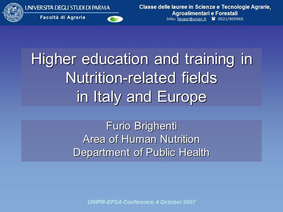 UNIPR-EFSA Conference, 4 October 2007 Higher education and training in Nutrition-related fields in Italy and Europe Furio Brighenti Area of Human Nutrition Department of Public Health