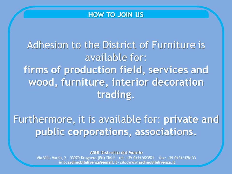 HOW TO JOIN US Adhesion to the District of Furniture is available for: firms of production field, services and wood, furniture, interior decoration trading.