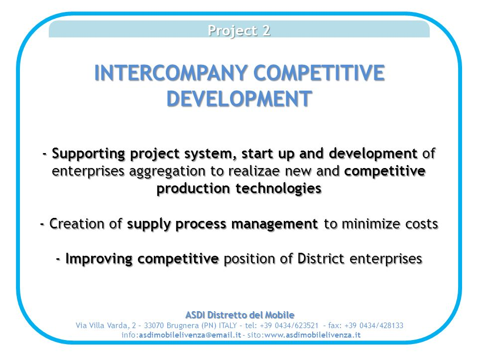 Project 2 INTERCOMPANY COMPETITIVE DEVELOPMENT - Supporting project system, start up and development of enterprises aggregation to realizae new and competitive production technologies - Creation of supply process management to minimize costs - Improving competitive position of District enterprises ASDI Distretto del Mobile Via Villa Varda, 2 – 33070 Brugnera (PN) ITALY – tel: +39 0434/623521 – fax: +39 0434/428133 info:asdimobilelivenza@email.it – sito:www.asdimobilelivenza.it