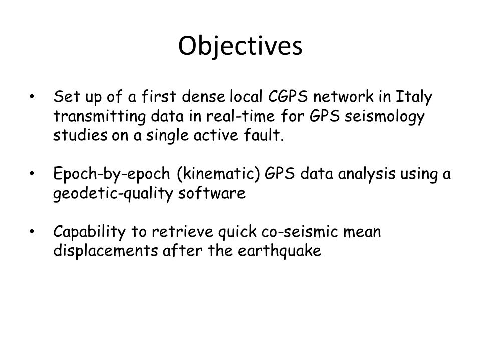 Objectives Set up of a first dense local CGPS network in Italy transmitting data in real-time for GPS seismology studies on a single active fault.