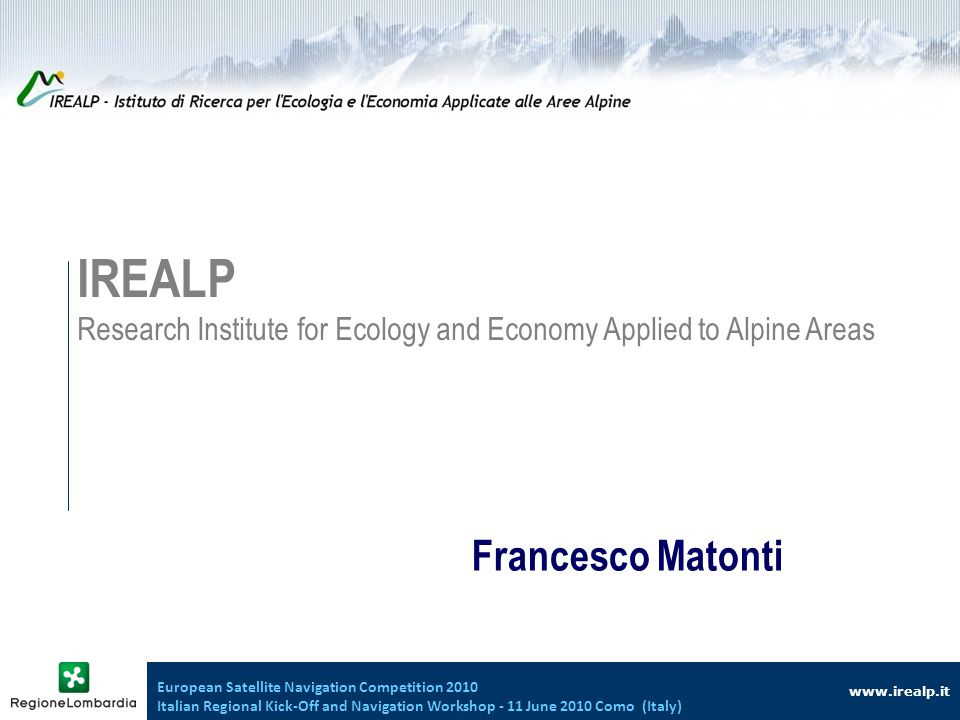 www.irealp.it IREALP Research Institute for Ecology and Economy Applied to Alpine Areas Francesco Matonti European Satellite Navigation Competition 2010 Italian Regional Kick-Off and Navigation Workshop - 11 June 2010 Como (Italy)