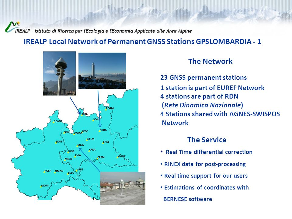 IREALP Local Network of Permanent GNSS Stations GPSLOMBARDIA - 1 The Network The Service Real Time differential correction RINEX data for post-processing Real time support for our users Estimations of coordinates with BERNESE software 23 GNSS permanent stations 1 station is part of EUREF Network 4 stations are part of RDN (Rete Dinamica Nazionale) 4 Stations shared with AGNES-SWISPOS Network