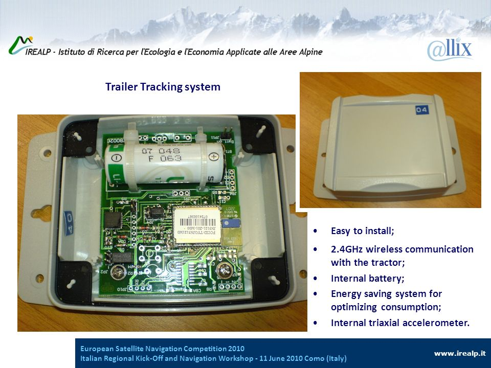 Introduzione Trailer Tracking system www.irealp.it European Satellite Navigation Competition 2010 Italian Regional Kick-Off and Navigation Workshop - 11 June 2010 Como (Italy) Easy to install; 2.4GHz wireless communication with the tractor; Internal battery; Energy saving system for optimizing consumption; Internal triaxial accelerometer.