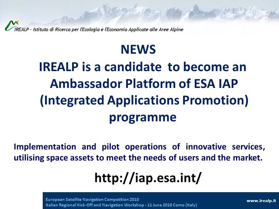 IREALP is a candidate to become an Ambassador Platform of ESA IAP (Integrated Applications Promotion) programme www.irealp.it European Satellite Navigation Competition 2010 Italian Regional Kick-Off and Navigation Workshop - 11 June 2010 Como (Italy) Implementation and pilot operations of innovative services, utilising space assets to meet the needs of users and the market.