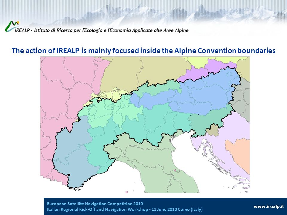 The action of IREALP is mainly focused inside the Alpine Convention boundaries www.irealp.it European Satellite Navigation Competition 2010 Italian Regional Kick-Off and Navigation Workshop - 11 June 2010 Como (Italy)