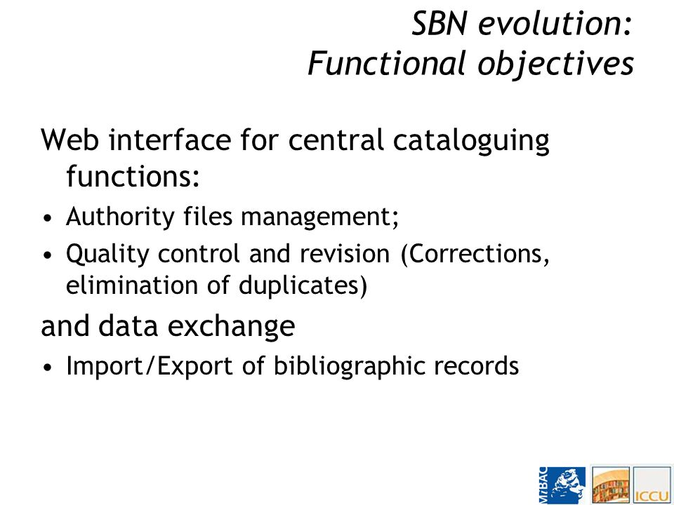 SBN Evolution: Functional Objectives Extension to new types of material: On line cataloguing will be extended to music, prints, photographs, cartographic material, etc.