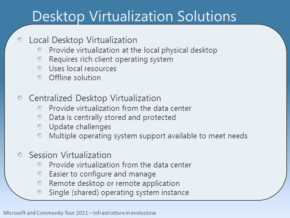 Microsoft and Community Tour 2011 – Infrastrutture in evoluzione Desktop Virtualization Solutions Local Desktop Virtualization Provide virtualization at the local physical desktop Requires rich client operating system Uses local resources Offline solution Centralized Desktop Virtualization Provide virtualization from the data center Data is centrally stored and protected Update challenges Multiple operating system support available to meet needs Session Virtualization Provide virtualization from the data center Easier to configure and manage Remote desktop or remote application Single (shared) operating system instance