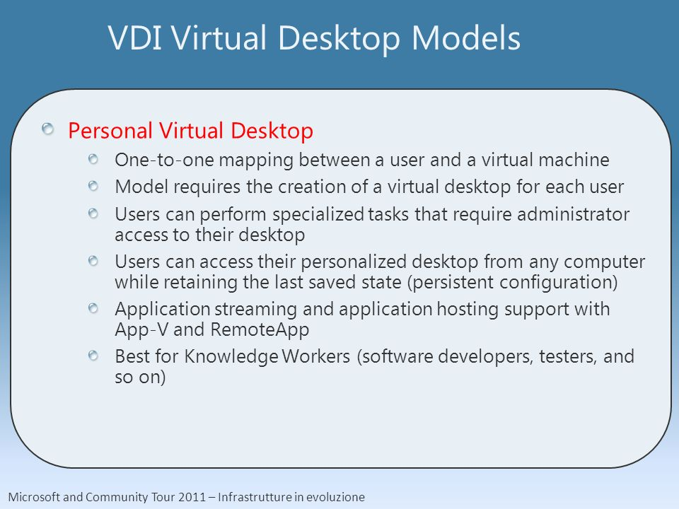 Microsoft and Community Tour 2011 – Infrastrutture in evoluzione VDI Virtual Desktop Models Personal Virtual Desktop One-to-one mapping between a user and a virtual machine Model requires the creation of a virtual desktop for each user Users can perform specialized tasks that require administrator access to their desktop Users can access their personalized desktop from any computer while retaining the last saved state (persistent configuration) Application streaming and application hosting support with App-V and RemoteApp Best for Knowledge Workers (software developers, testers, and so on)