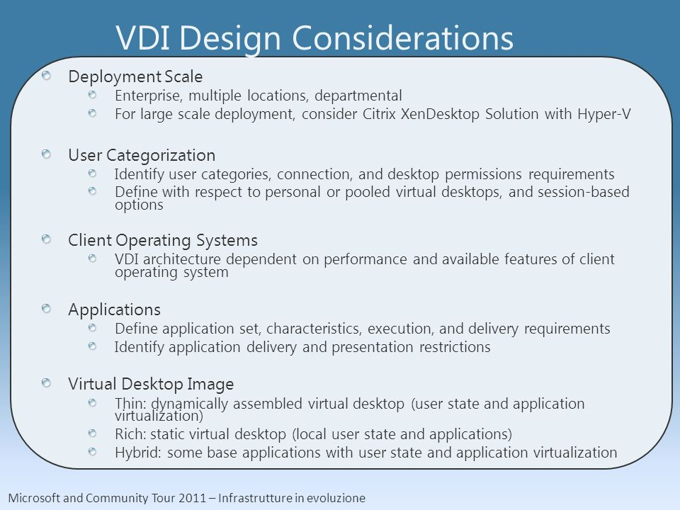 Microsoft and Community Tour 2011 – Infrastrutture in evoluzione VDI Design Considerations Deployment Scale Enterprise, multiple locations, departmental For large scale deployment, consider Citrix XenDesktop Solution with Hyper-V User Categorization Identify user categories, connection, and desktop permissions requirements Define with respect to personal or pooled virtual desktops, and session-based options Client Operating Systems VDI architecture dependent on performance and available features of client operating system Applications Define application set, characteristics, execution, and delivery requirements Identify application delivery and presentation restrictions Virtual Desktop Image Thin: dynamically assembled virtual desktop (user state and application virtualization) Rich: static virtual desktop (local user state and applications) Hybrid: some base applications with user state and application virtualization