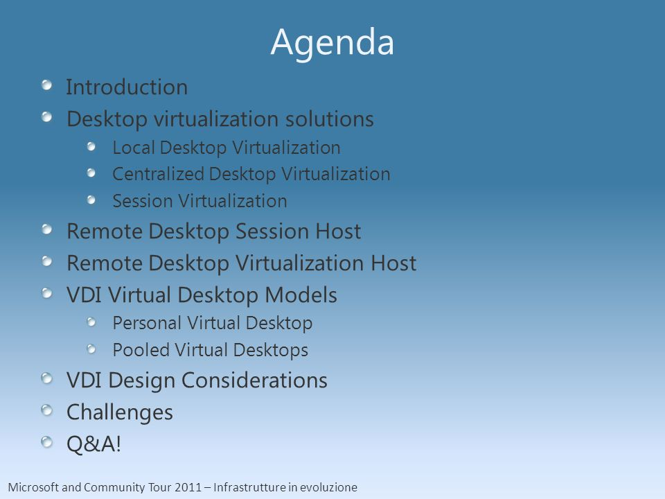 Microsoft and Community Tour 2011 – Infrastrutture in evoluzione Agenda Introduction Desktop virtualization solutions Local Desktop Virtualization Centralized Desktop Virtualization Session Virtualization Remote Desktop Session Host Remote Desktop Virtualization Host VDI Virtual Desktop Models Personal Virtual Desktop Pooled Virtual Desktops VDI Design Considerations Challenges Q&A!
