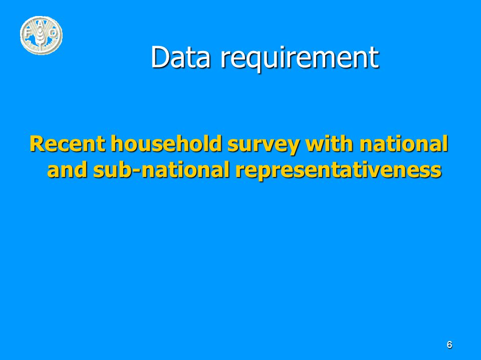 6 Data requirement Recent household survey with national and sub-national representativeness
