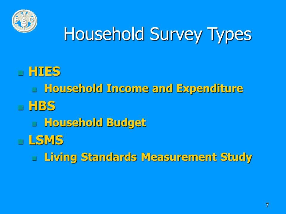 7 Household Survey Types HIES Household Income and Expenditure Household Income and ExpenditureHBS Household Budget Household BudgetLSMS Living Standards Measurement Study Living Standards Measurement Study
