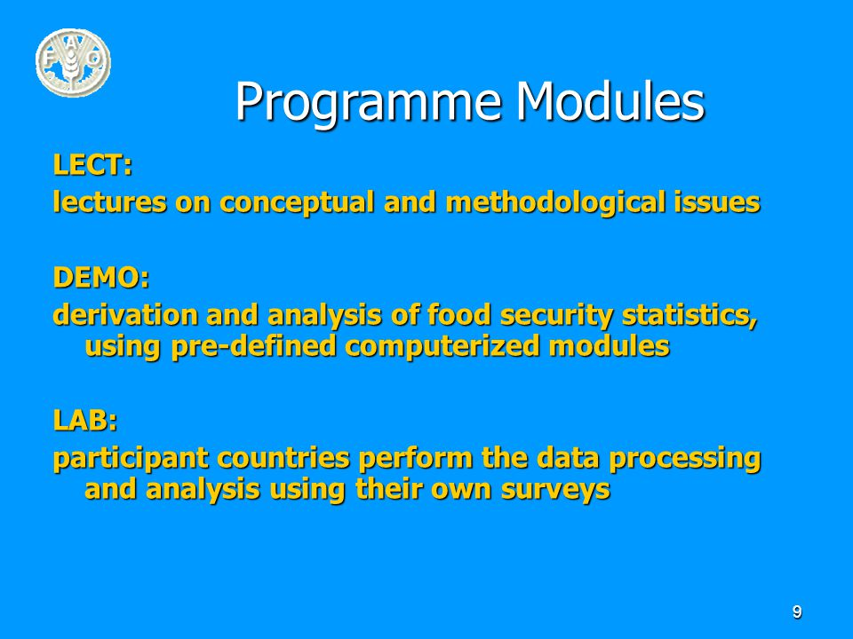 9 Programme Modules LECT: lectures on conceptual and methodological issues DEMO: derivation and analysis of food security statistics, using pre-defined computerized modules LAB: participant countries perform the data processing and analysis using their own surveys
