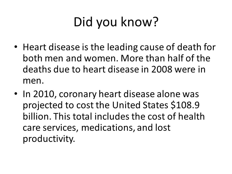 Did you know. Heart disease is the leading cause of death for both men and women.