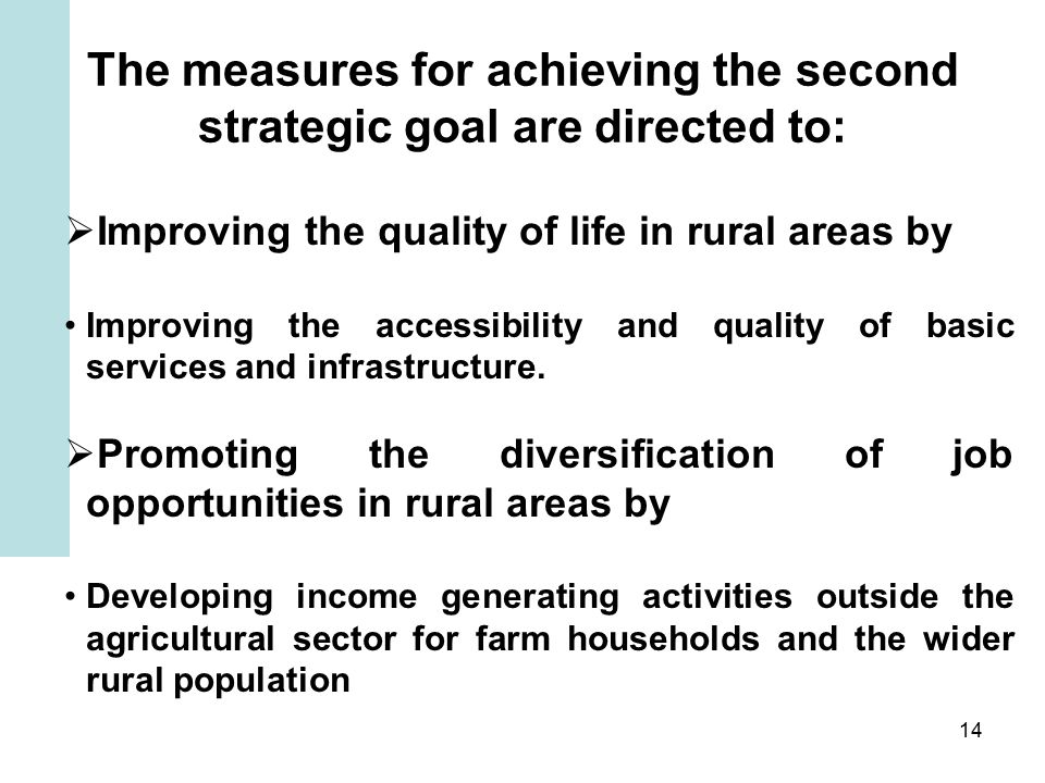 14 The measures for achieving the second strategic goal are directed to:  Improving the quality of life in rural areas by Improving the accessibility and quality of basic services and infrastructure.