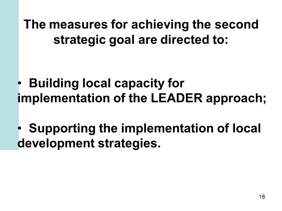 16 The measures for achieving the second strategic goal are directed to: Building local capacity for implementation of the LEADER approach; Supporting the implementation of local development strategies.
