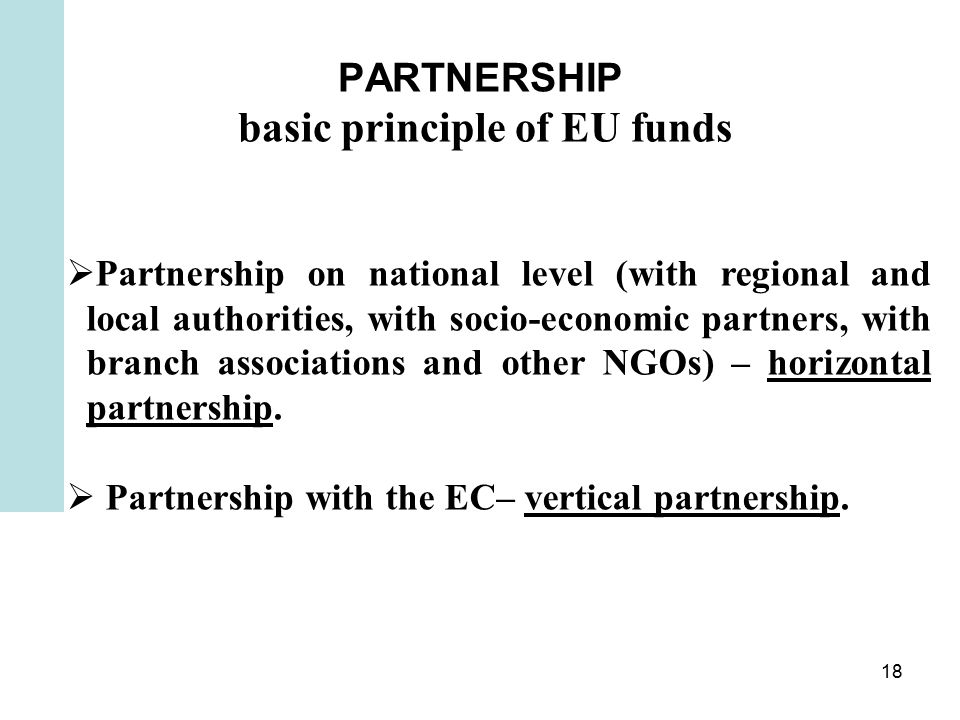 18 PARTNERSHIP basic principle of EU funds  Partnership on national level (with regional and local authorities, with socio-economic partners, with branch associations and other NGOs) – horizontal partnership.