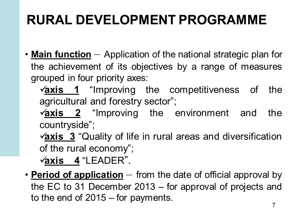 7 RURAL DEVELOPMENT PROGRAMME Main function – Application of the national strategic plan for the achievement of its objectives by a range of measures grouped in four priority axes: axis 1 Improving the competitiveness of the agricultural and forestry sector ; axis 2 Improving the environment and the countryside ; axis 3 Quality of life in rural areas and diversification of the rural economy ; axis 4 LEADER .