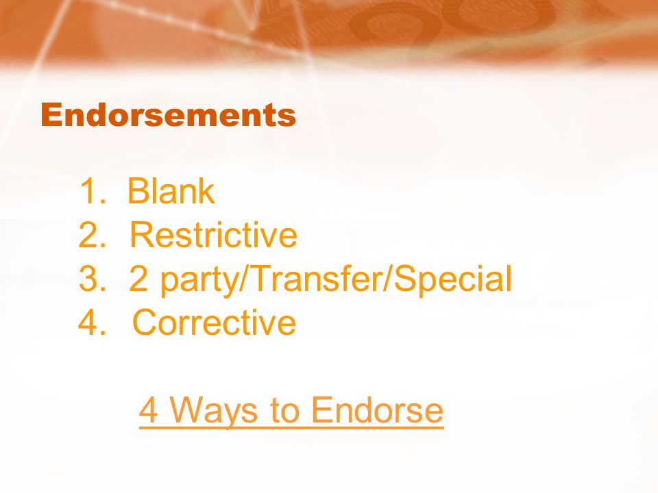 Endorsements 1. Blank 2. Restrictive 3. 2 party/Transfer/Special 4.Corrective 4 Ways to Endorse