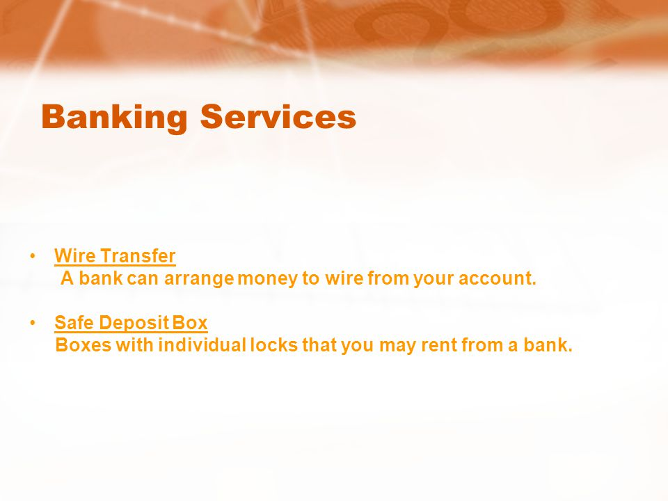 Banking Services Wire Transfer A bank can arrange money to wire from your account.