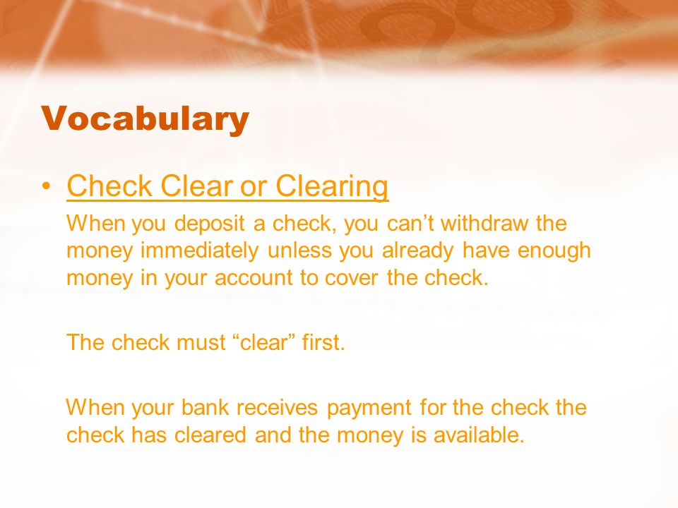 Vocabulary Check Clear or Clearing When you deposit a check, you can't withdraw the money immediately unless you already have enough money in your account to cover the check.