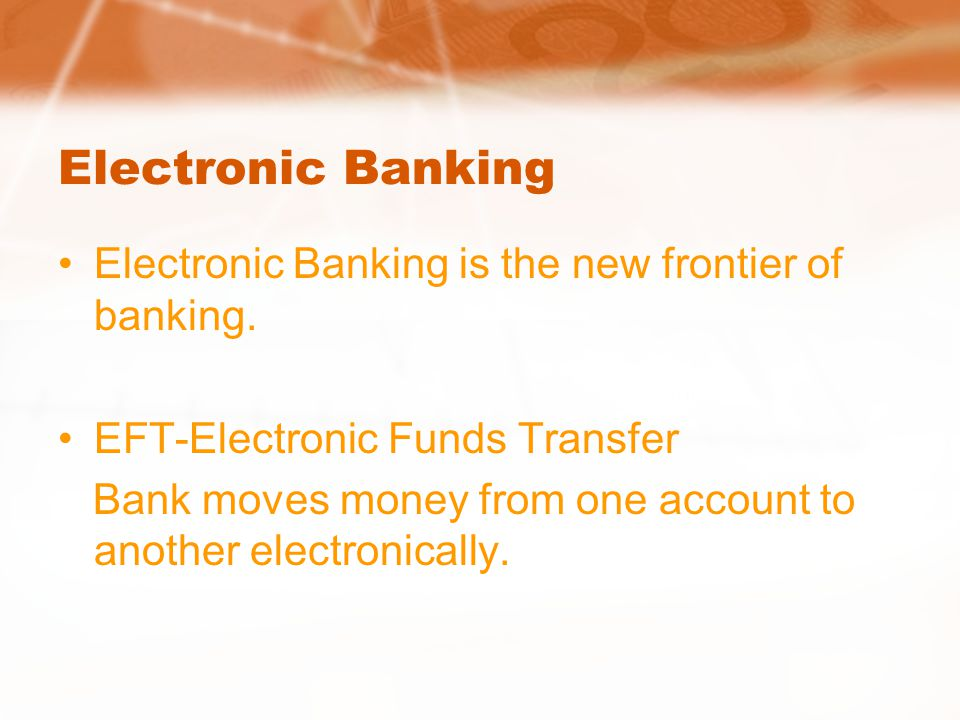 Electronic Banking Electronic Banking is the new frontier of banking.