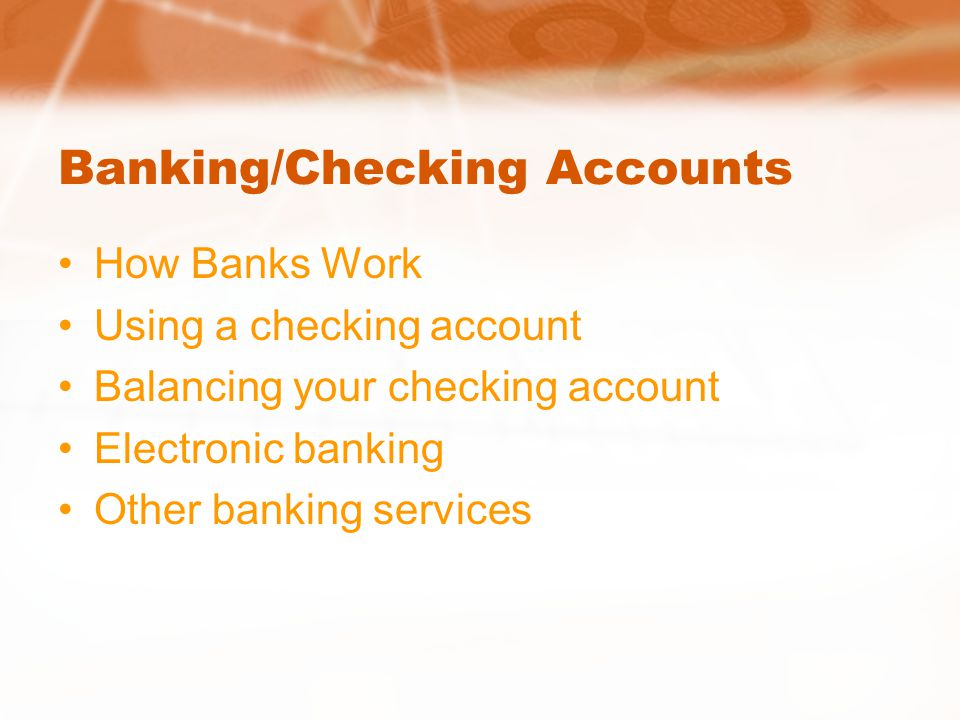 Banking/Checking Accounts How Banks Work Using a checking account Balancing your checking account Electronic banking Other banking services